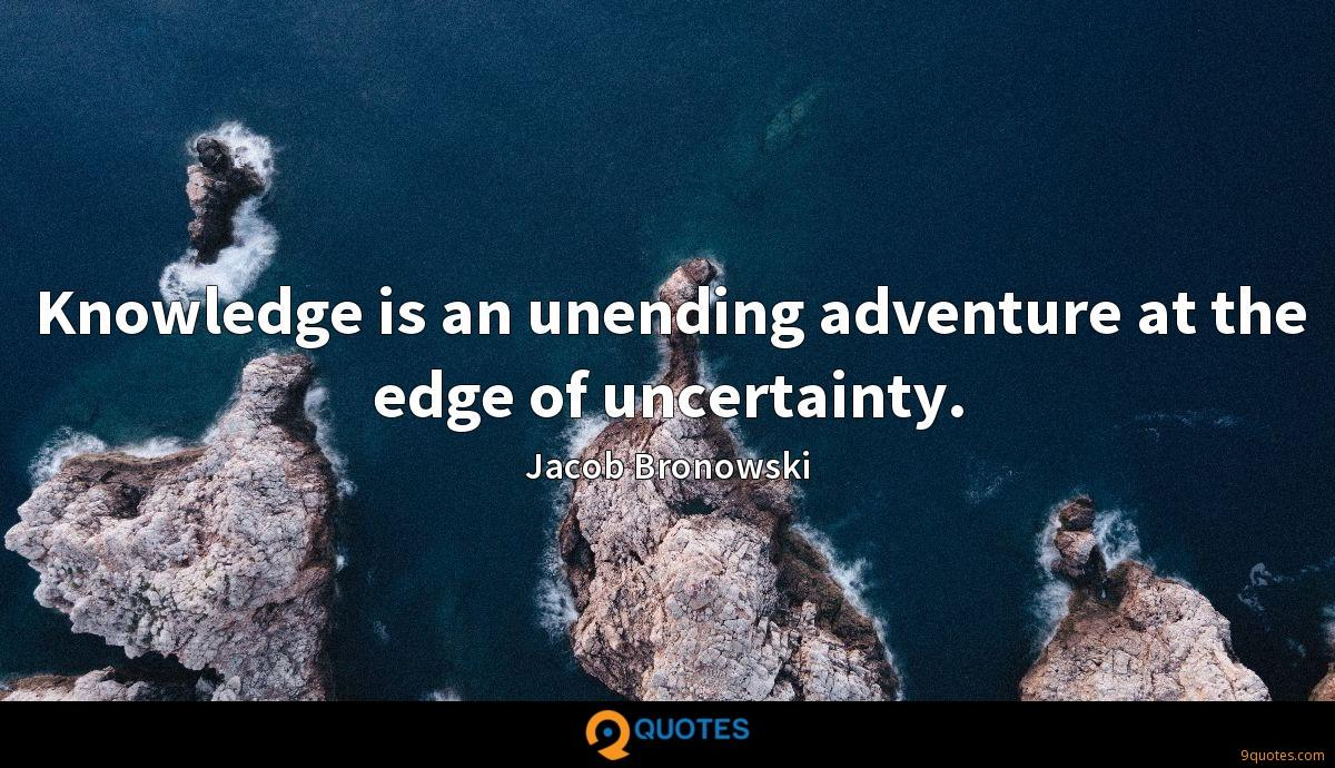 Knowledge is an unending adventure at the edge of uncertainty.