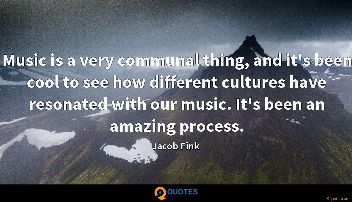 Music is a very communal thing, and it's been cool to see how different cultures have resonated with our music. It's been an amazing process.