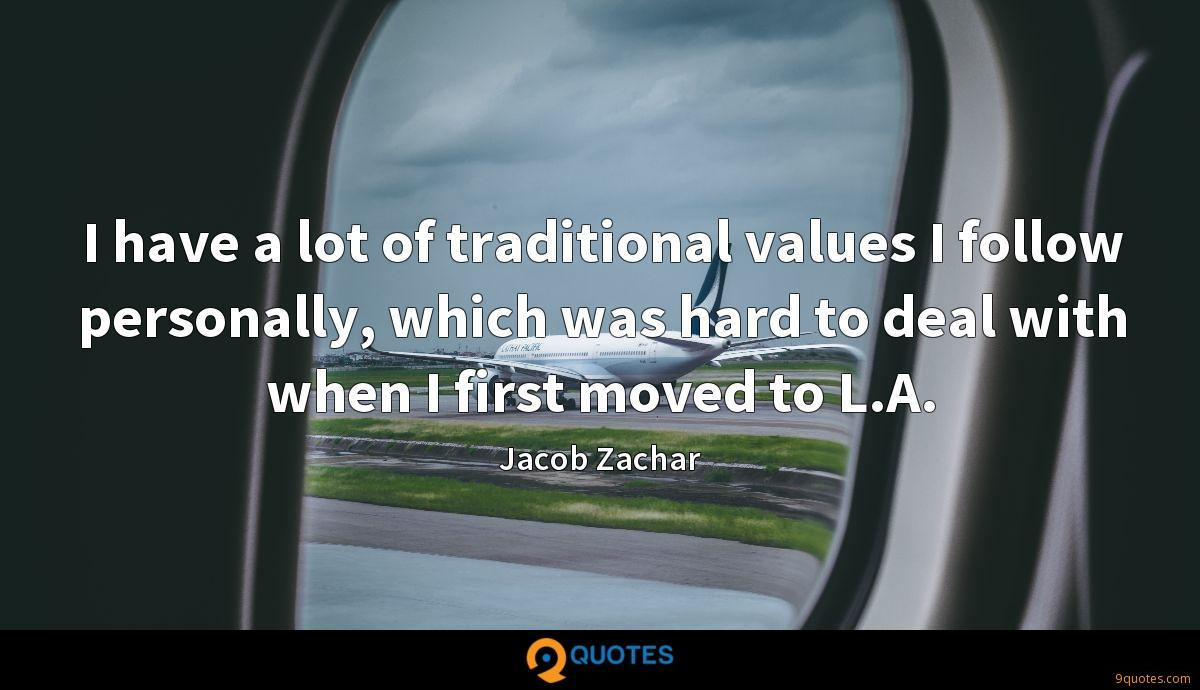 I have a lot of traditional values I follow personally, which was hard to deal with when I first moved to L.A.
