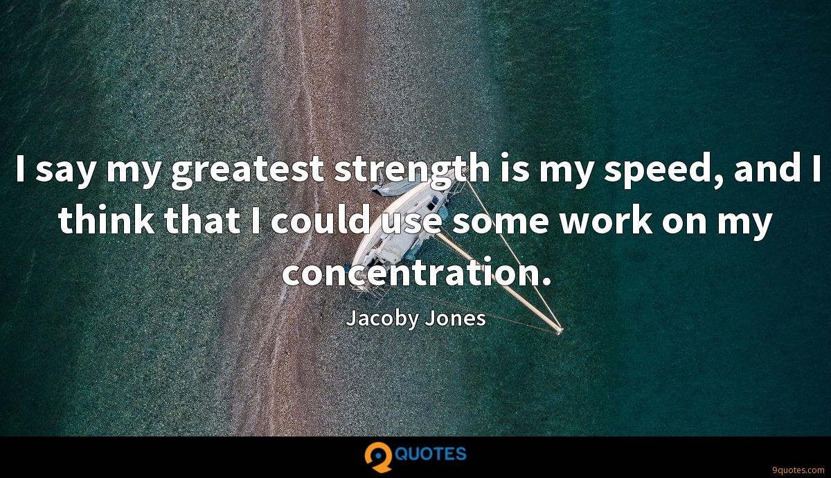 I say my greatest strength is my speed, and I think that I could use some work on my concentration.