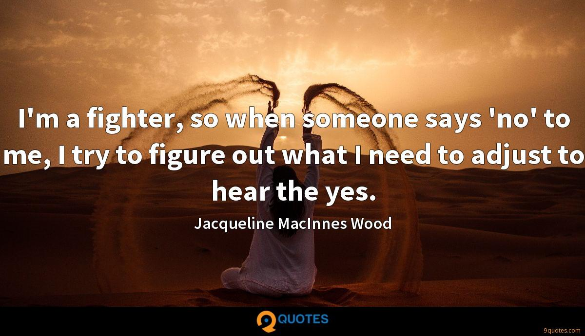 I'm a fighter, so when someone says 'no' to me, I try to figure out what I need to adjust to hear the yes.