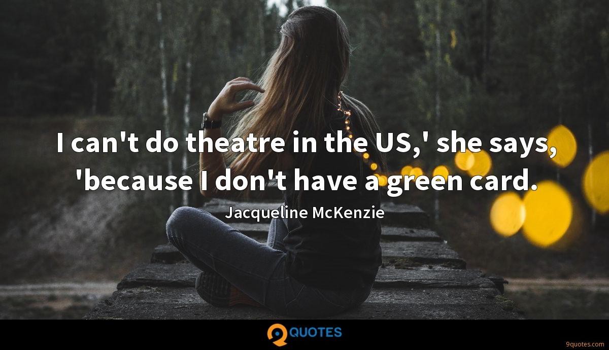 I can't do theatre in the US,' she says, 'because I don't have a green card.