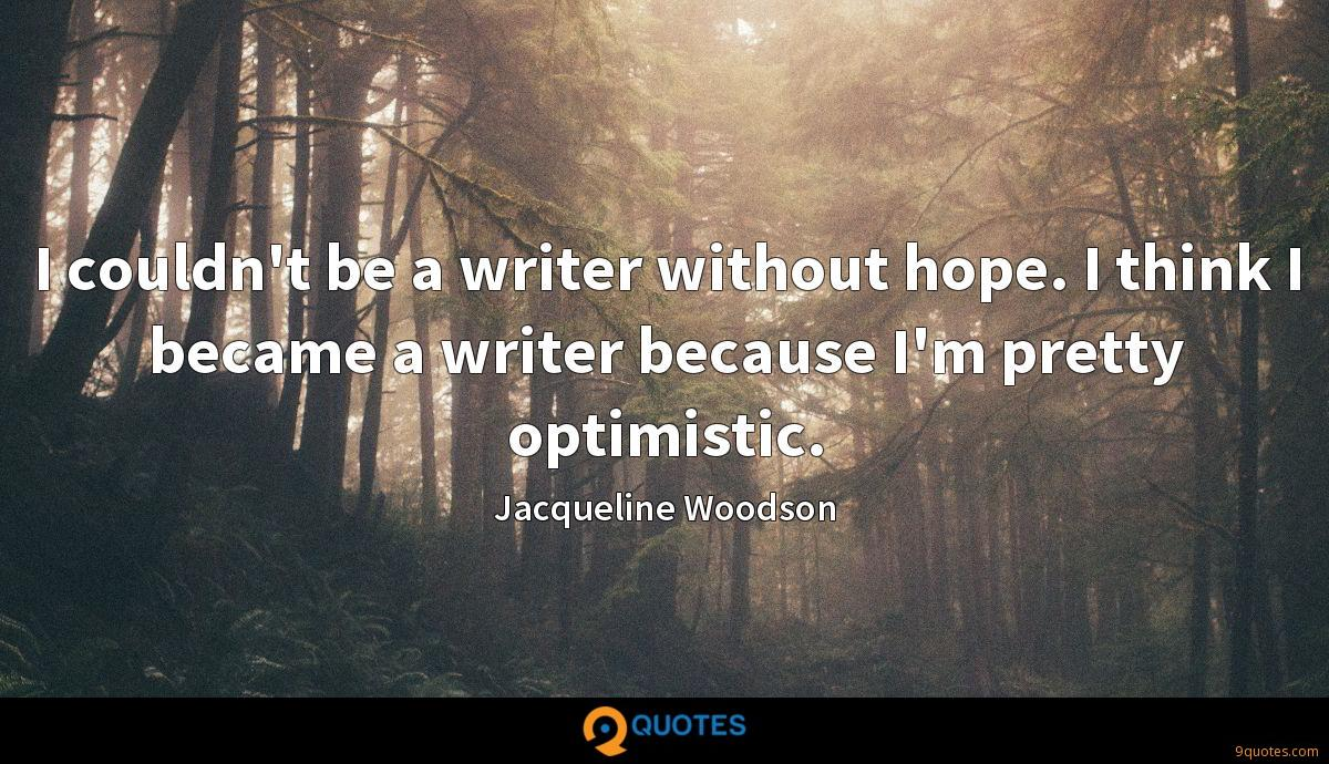 I couldn't be a writer without hope. I think I became a writer because I'm pretty optimistic.