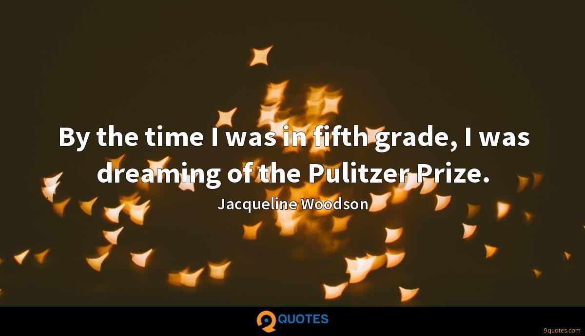 By the time I was in fifth grade, I was dreaming of the Pulitzer Prize.