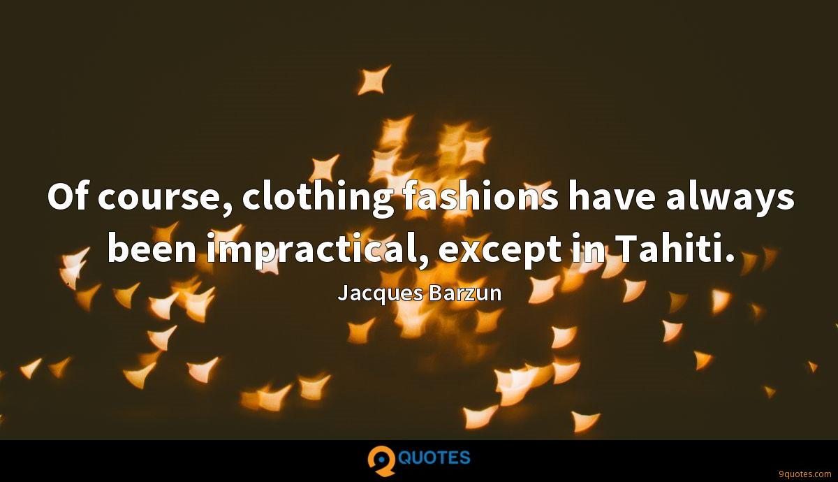 Of course, clothing fashions have always been impractical, except in Tahiti.