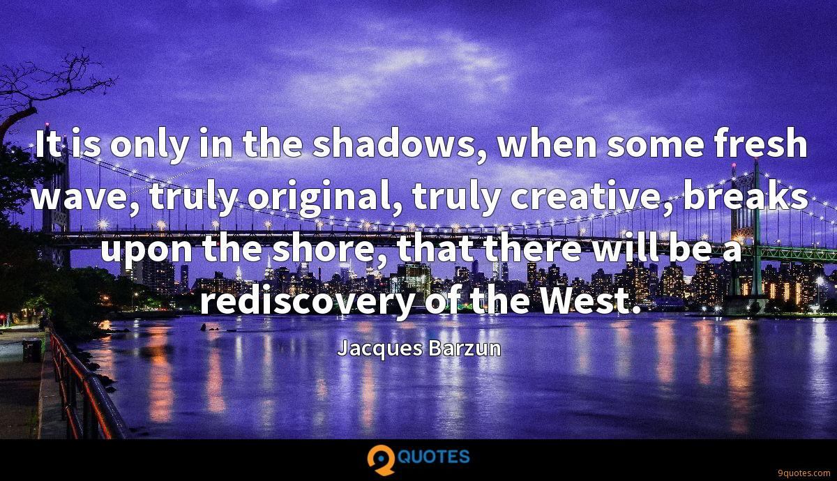 It is only in the shadows, when some fresh wave, truly original, truly creative, breaks upon the shore, that there will be a rediscovery of the West.