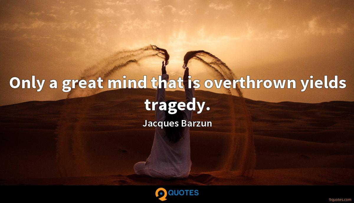 Only a great mind that is overthrown yields tragedy.