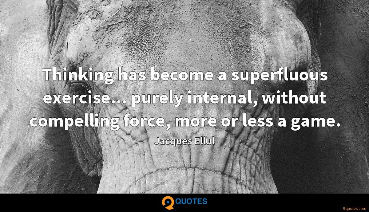 Thinking has become a superfluous exercise... purely internal, without compelling force, more or less a game.