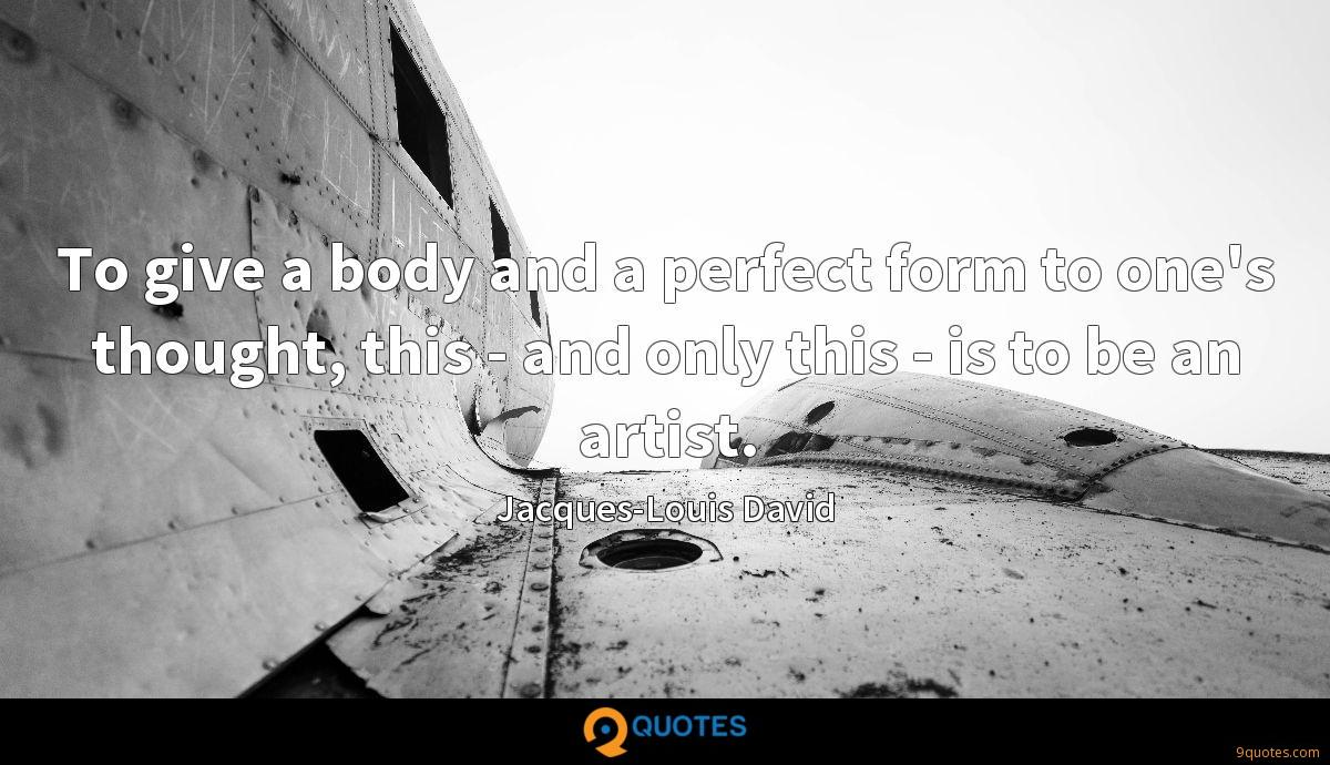 To give a body and a perfect form to one's thought, this - and only this - is to be an artist.