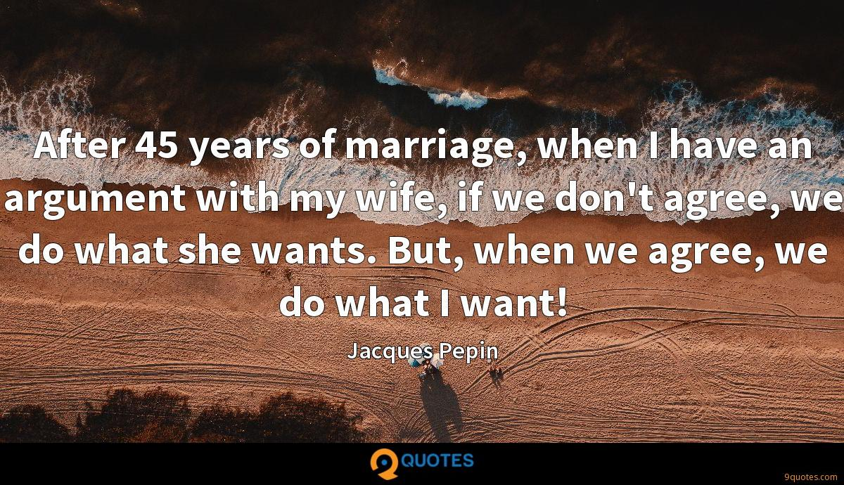 After 45 years of marriage, when I have an argument with my wife, if we don't agree, we do what she wants. But, when we agree, we do what I want!