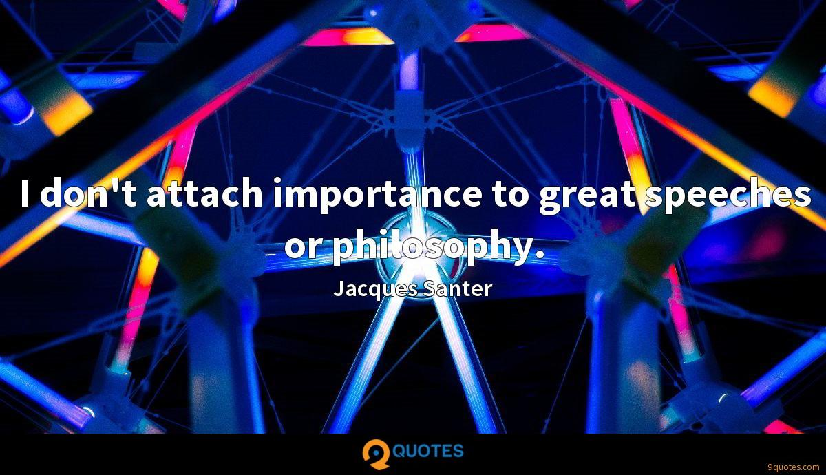 I don't attach importance to great speeches or philosophy.