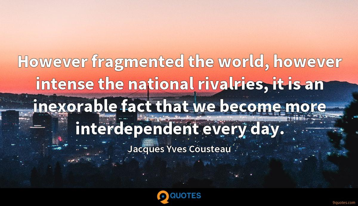 However fragmented the world, however intense the national rivalries, it is an inexorable fact that we become more interdependent every day.