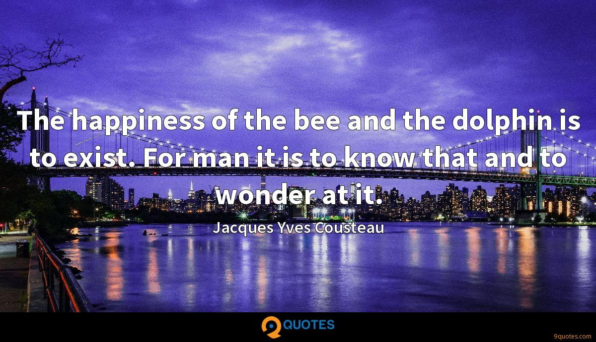 The happiness of the bee and the dolphin is to exist. For man it is to know that and to wonder at it.