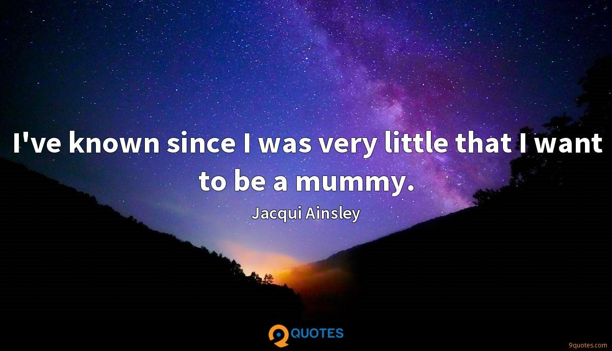 I've known since I was very little that I want to be a mummy.
