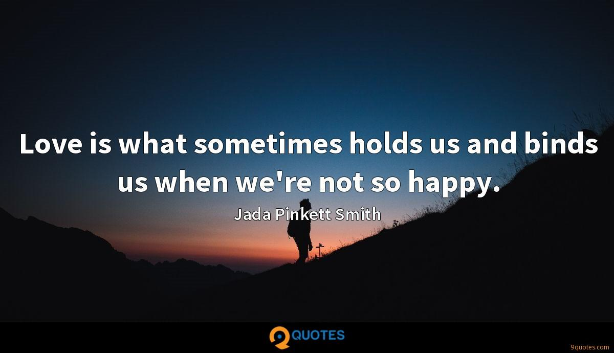 Love is what sometimes holds us and binds us when we're not so happy.