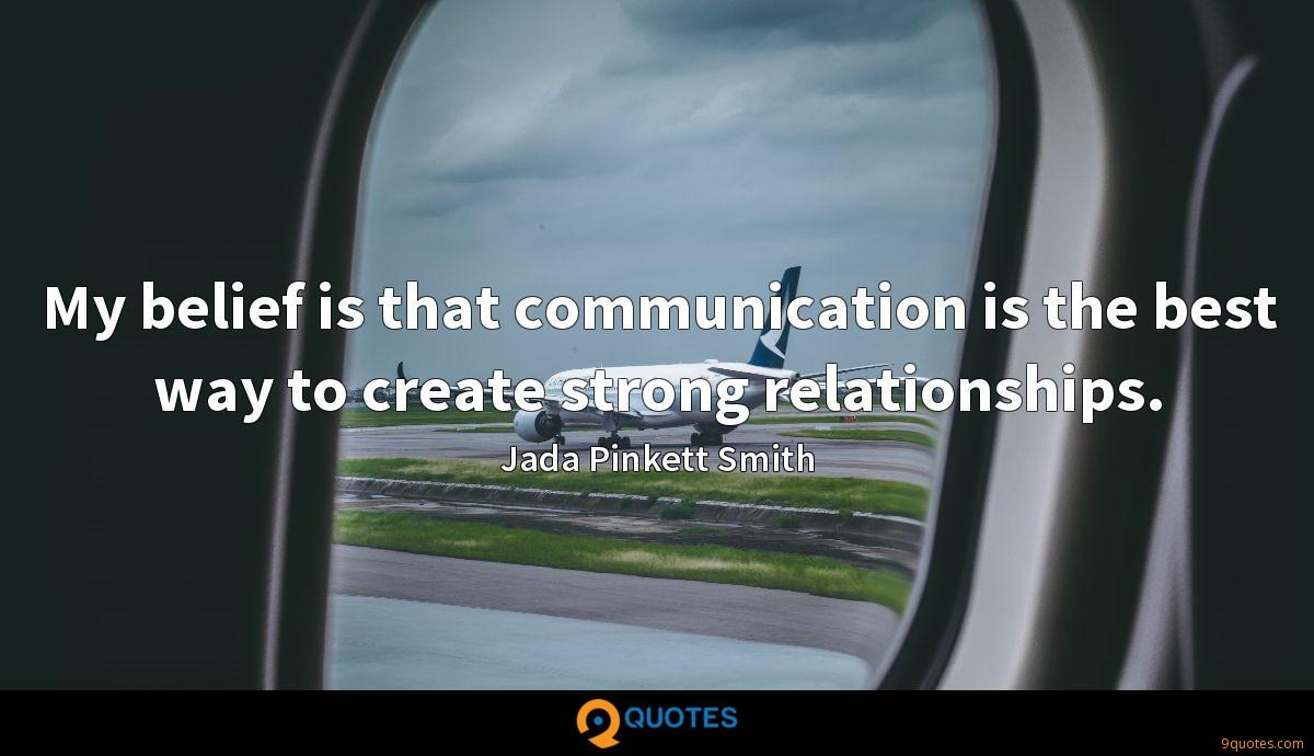 My belief is that communication is the best way to create strong relationships.
