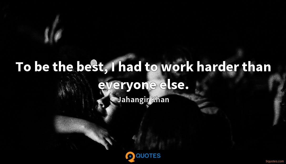 To be the best, I had to work harder than everyone else.