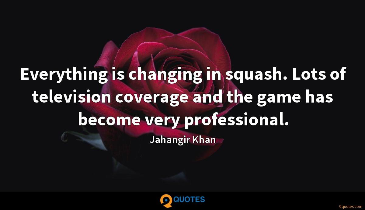 Everything is changing in squash. Lots of television coverage and the game has become very professional.