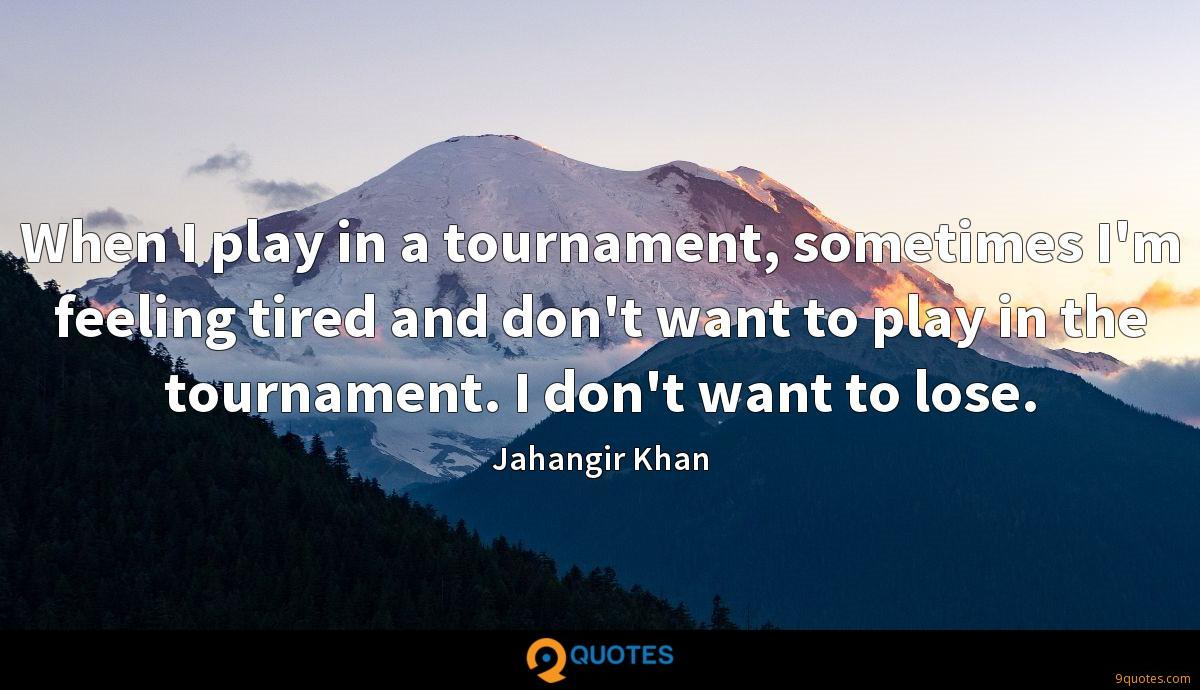 When I play in a tournament, sometimes I'm feeling tired and don't want to play in the tournament. I don't want to lose.
