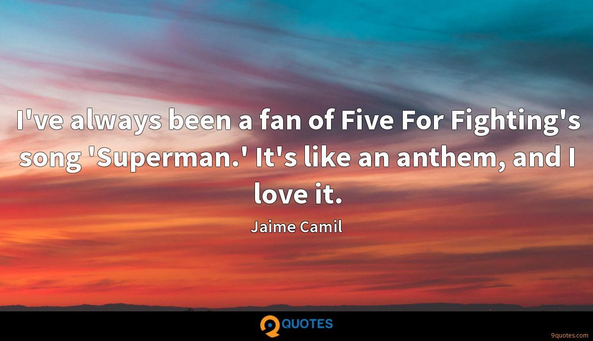 I've always been a fan of Five For Fighting's song 'Superman.' It's like an anthem, and I love it.