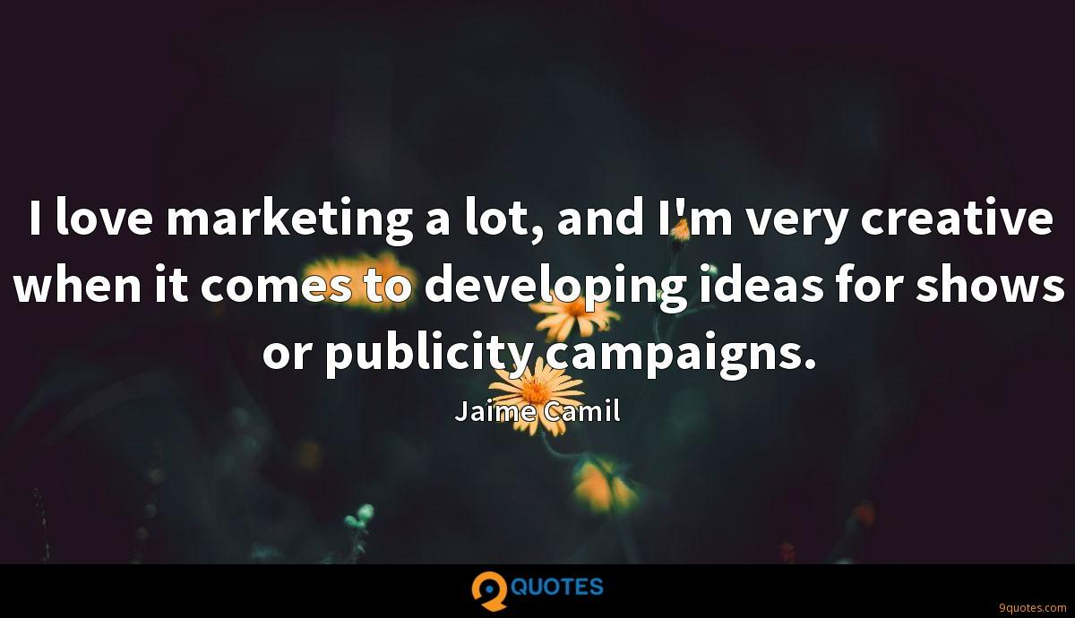 I love marketing a lot, and I'm very creative when it comes to developing ideas for shows or publicity campaigns.