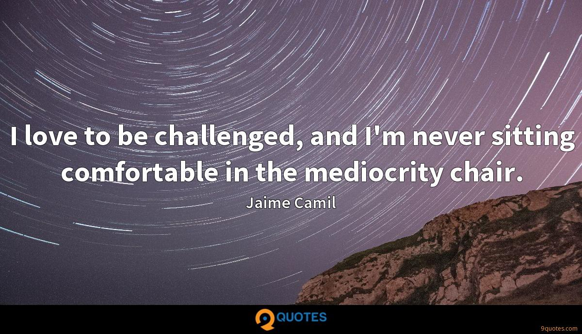I love to be challenged, and I'm never sitting comfortable in the mediocrity chair.