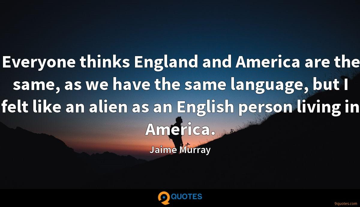 Everyone thinks England and America are the same, as we have the same language, but I felt like an alien as an English person living in America.