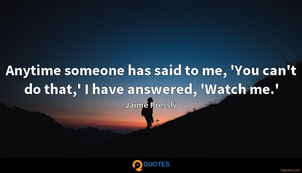 Anytime someone has said to me, 'You can't do that,' I have answered, 'Watch me.'