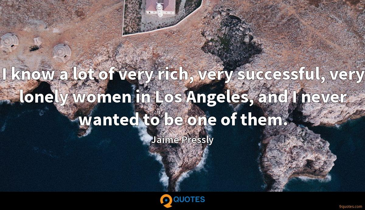 I know a lot of very rich, very successful, very lonely women in Los Angeles, and I never wanted to be one of them.