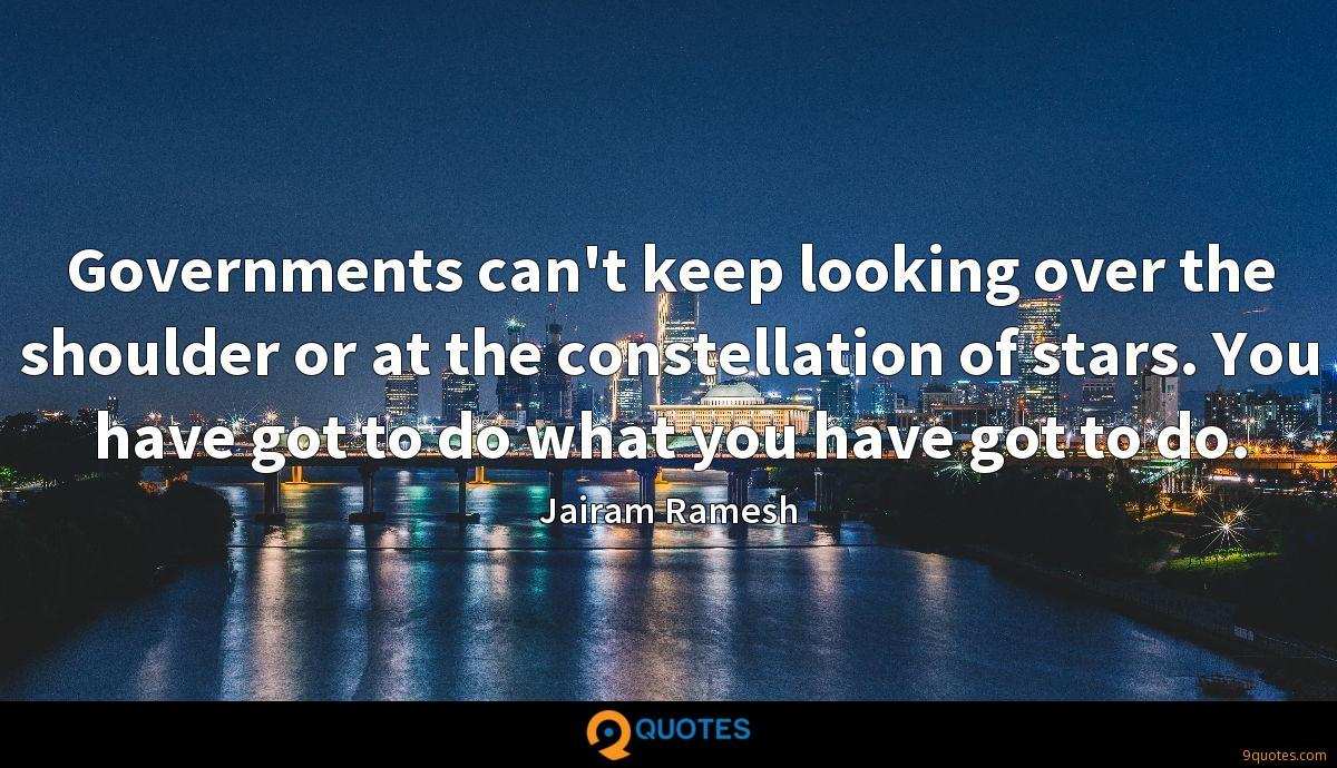 Governments can't keep looking over the shoulder or at the constellation of stars. You have got to do what you have got to do.