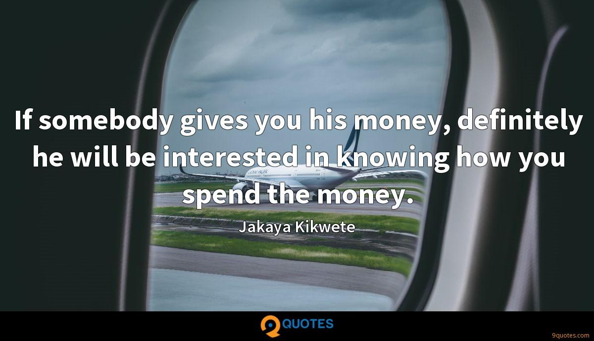 If somebody gives you his money, definitely he will be interested in knowing how you spend the money.