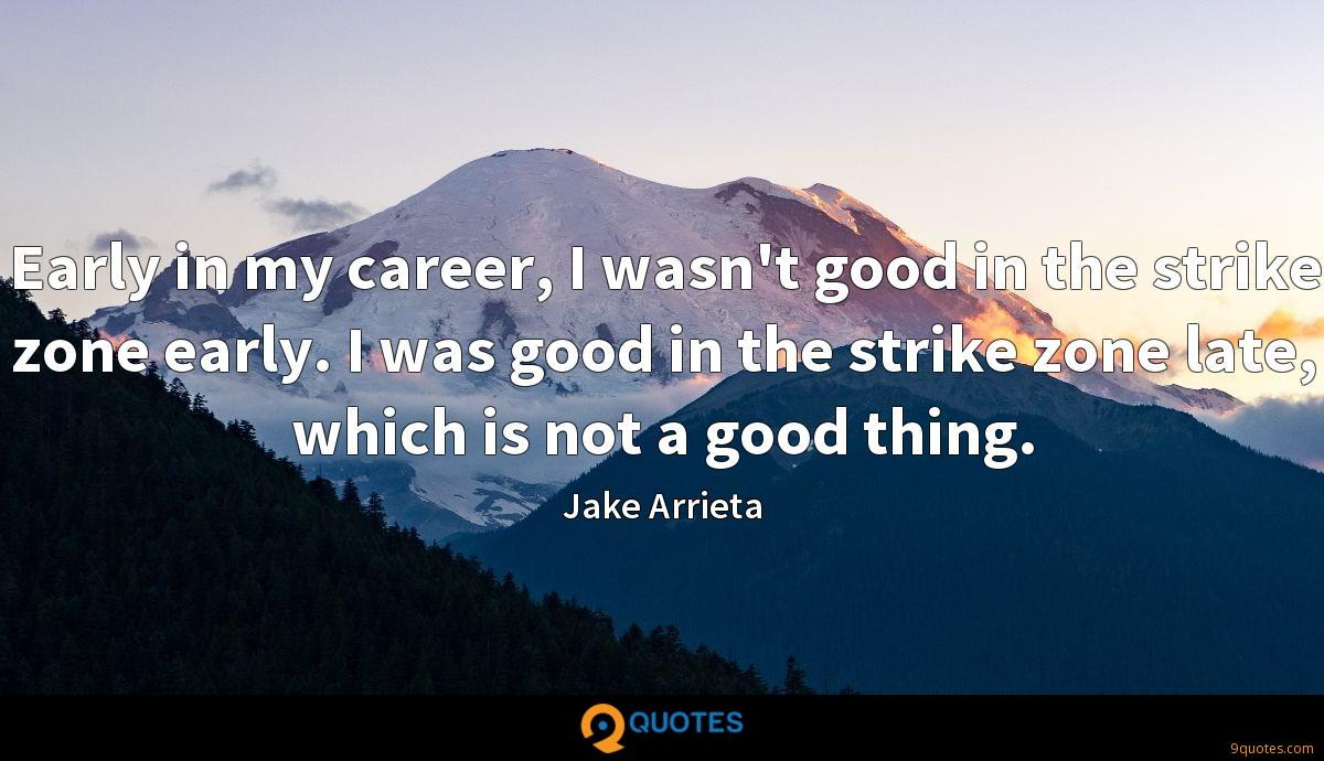 Early in my career, I wasn't good in the strike zone early. I was good in the strike zone late, which is not a good thing.