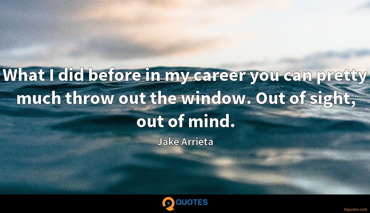 What I did before in my career you can pretty much throw out the window. Out of sight, out of mind.