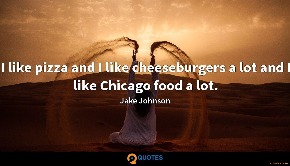 I like pizza and I like cheeseburgers a lot and I like Chicago food a lot.
