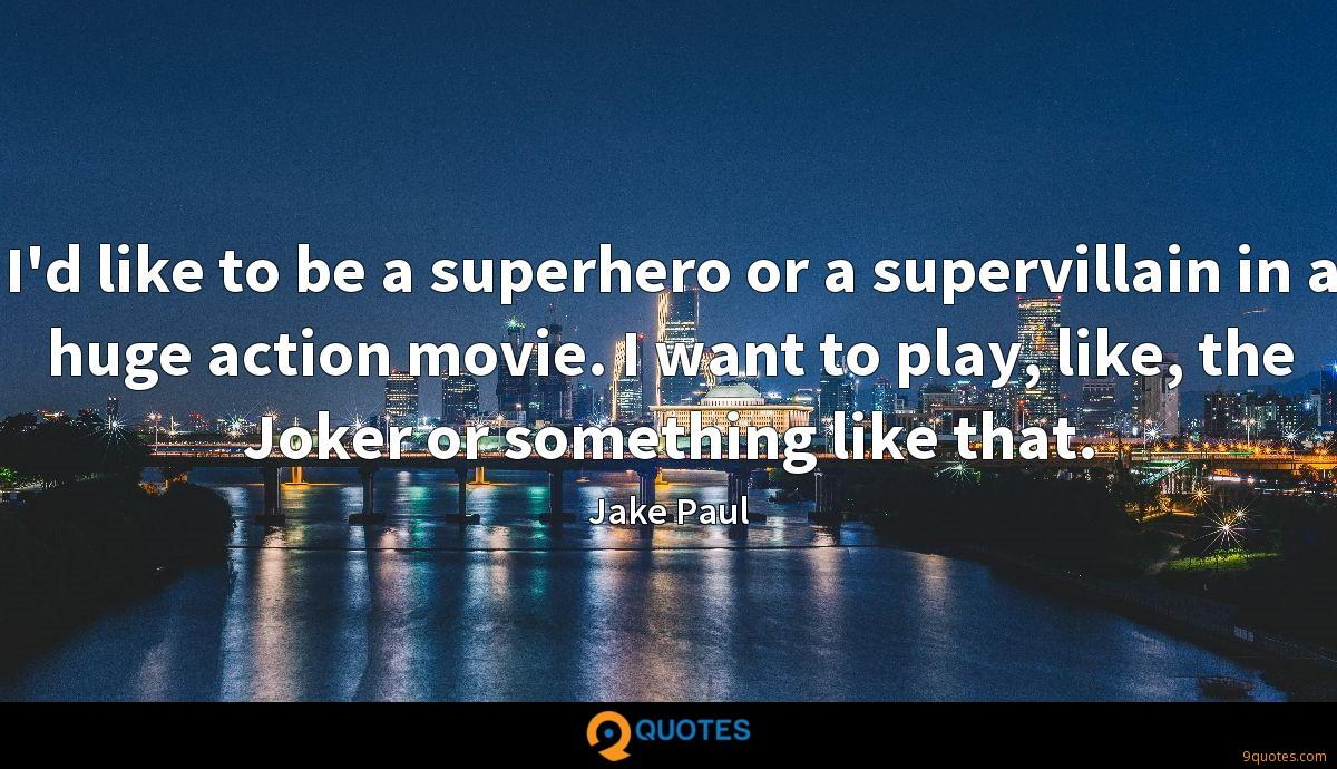I'd like to be a superhero or a supervillain in a huge action movie. I want to play, like, the Joker or something like that.