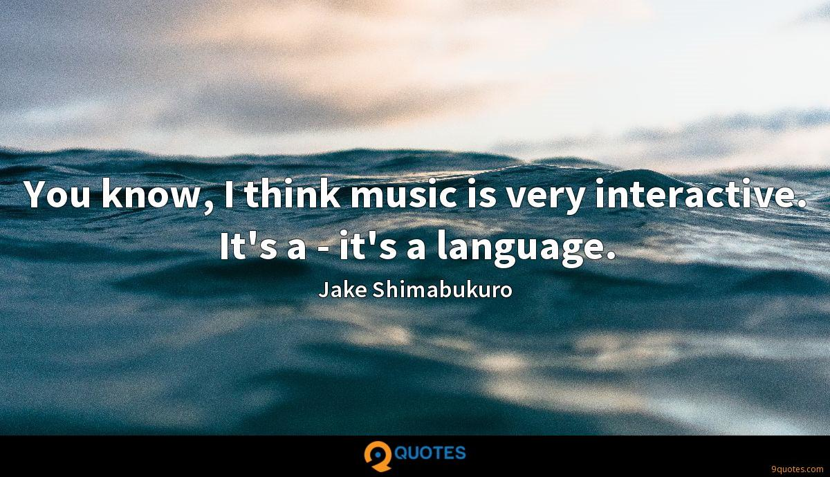 You know, I think music is very interactive. It's a - it's a language.