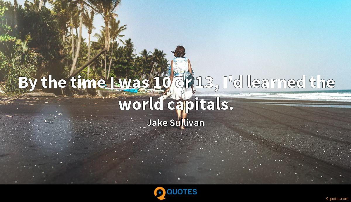 By the time I was 10 or 13, I'd learned the world capitals.
