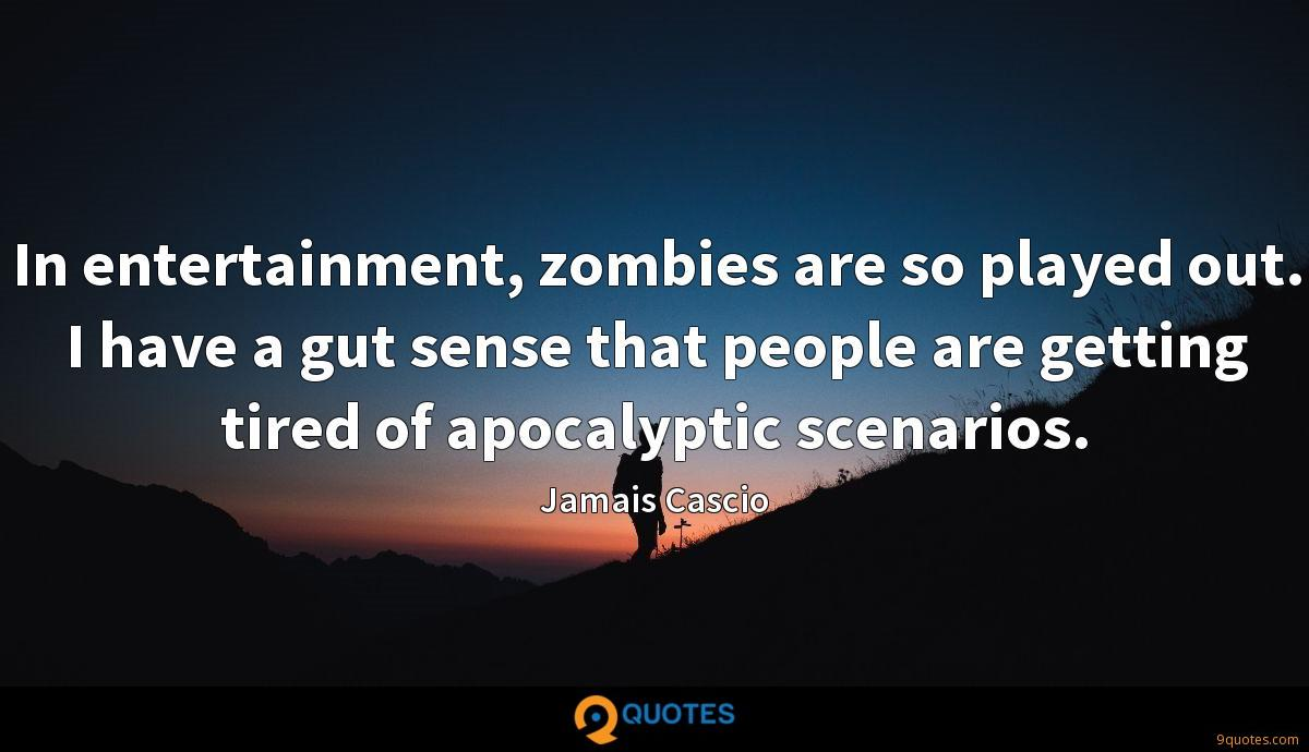 In entertainment, zombies are so played out. I have a gut sense that people are getting tired of apocalyptic scenarios.