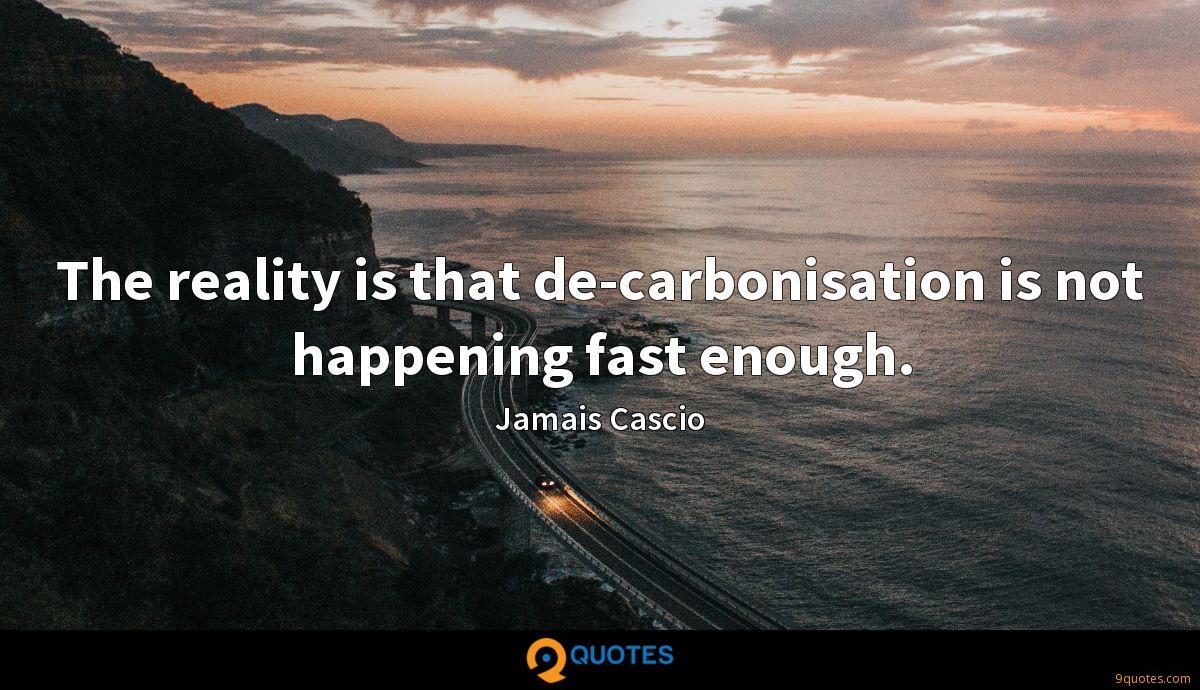 The reality is that de-carbonisation is not happening fast enough.