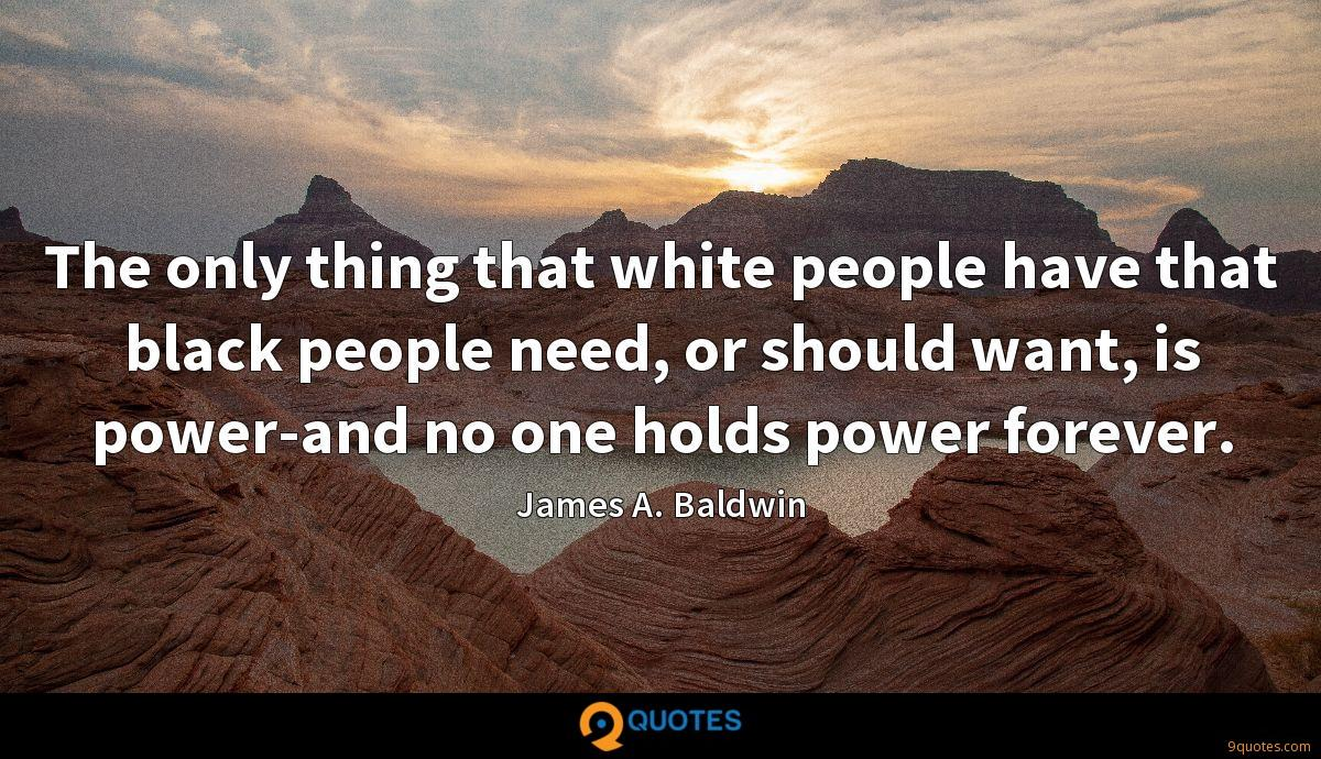 The only thing that white people have that black people need, or should want, is power-and no one holds power forever.