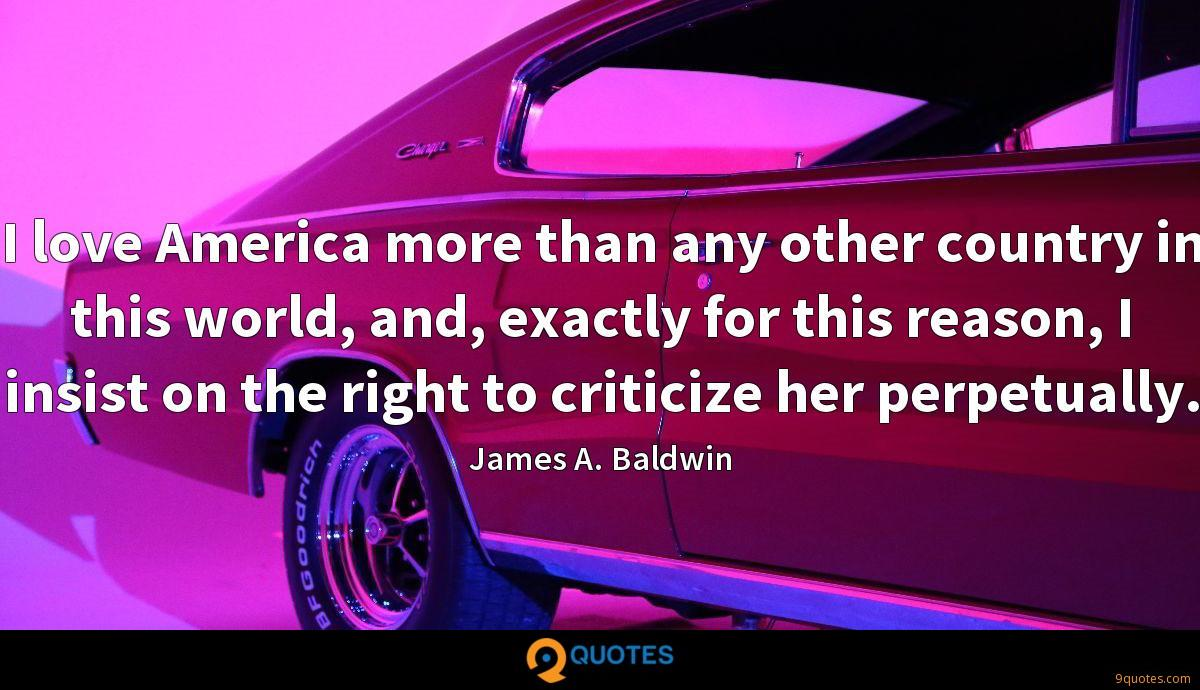 I love America more than any other country in this world, and, exactly for this reason, I insist on the right to criticize her perpetually.