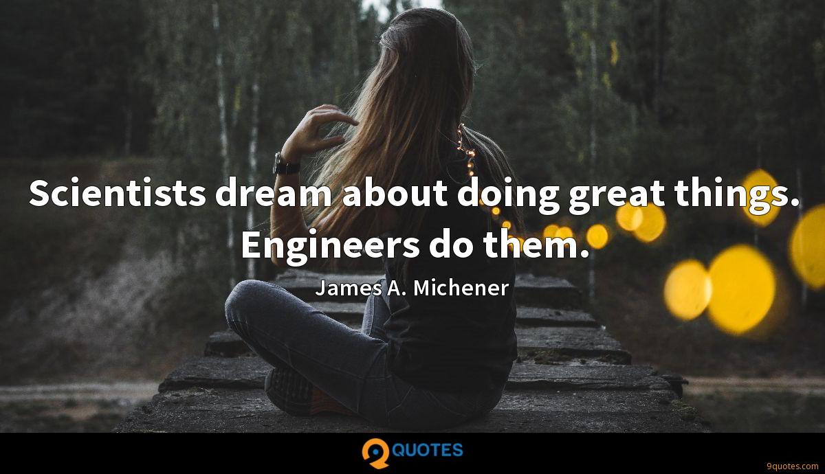 Scientists dream about doing great things. Engineers do them.