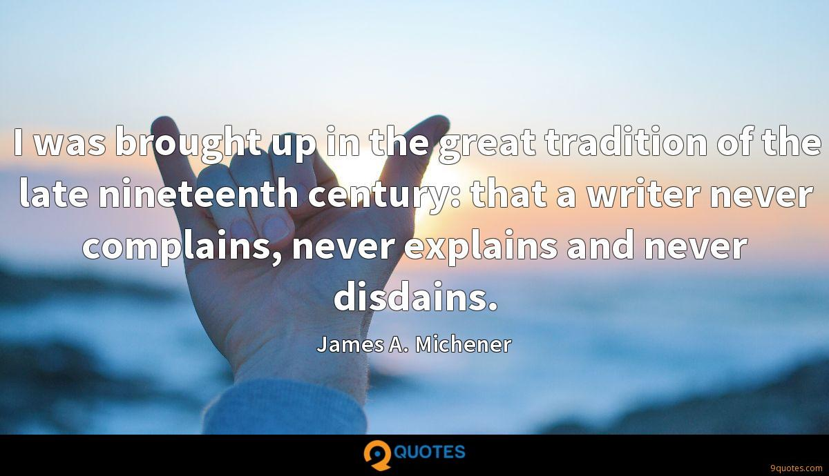 I was brought up in the great tradition of the late nineteenth century: that a writer never complains, never explains and never disdains.