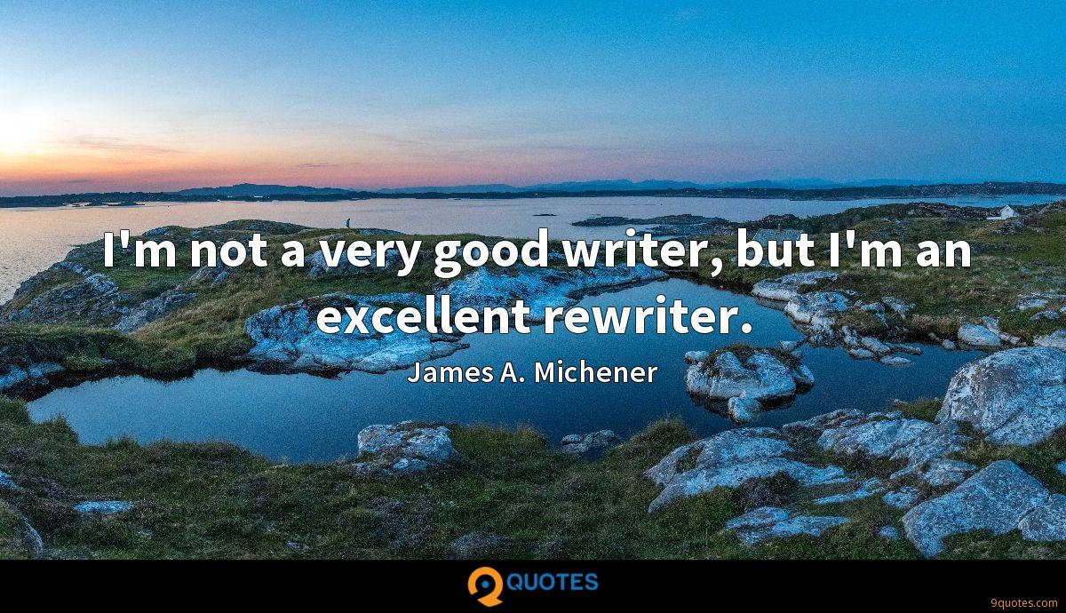 I'm not a very good writer, but I'm an excellent rewriter.