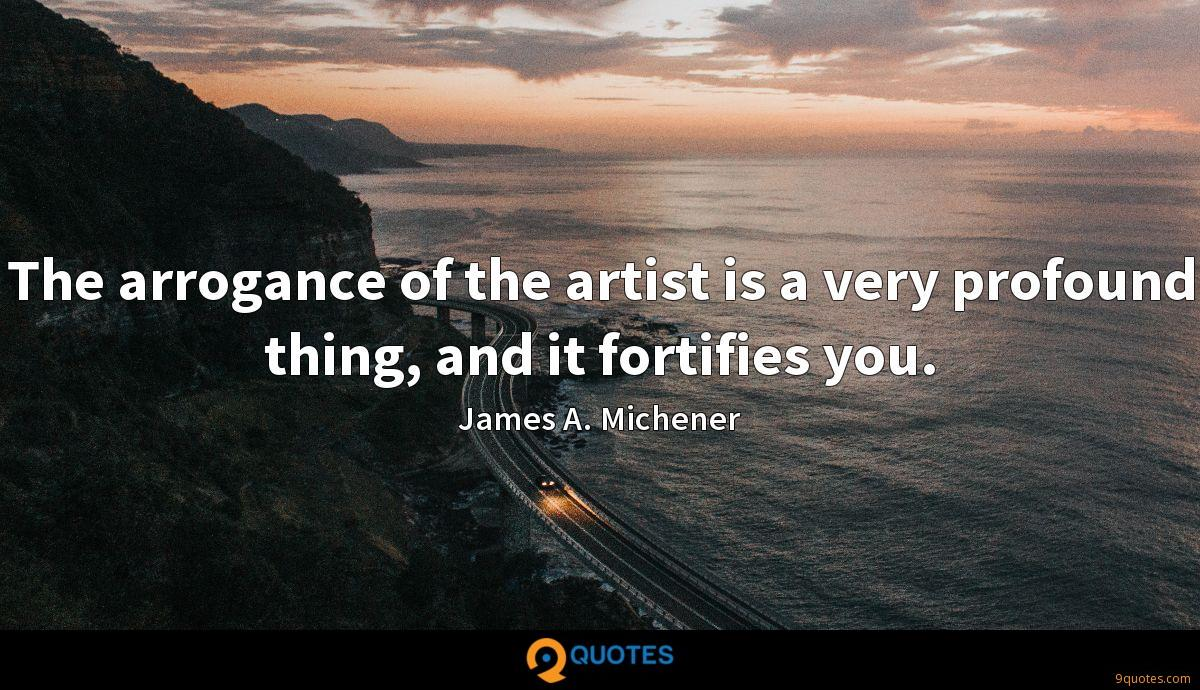 The arrogance of the artist is a very profound thing, and it fortifies you.