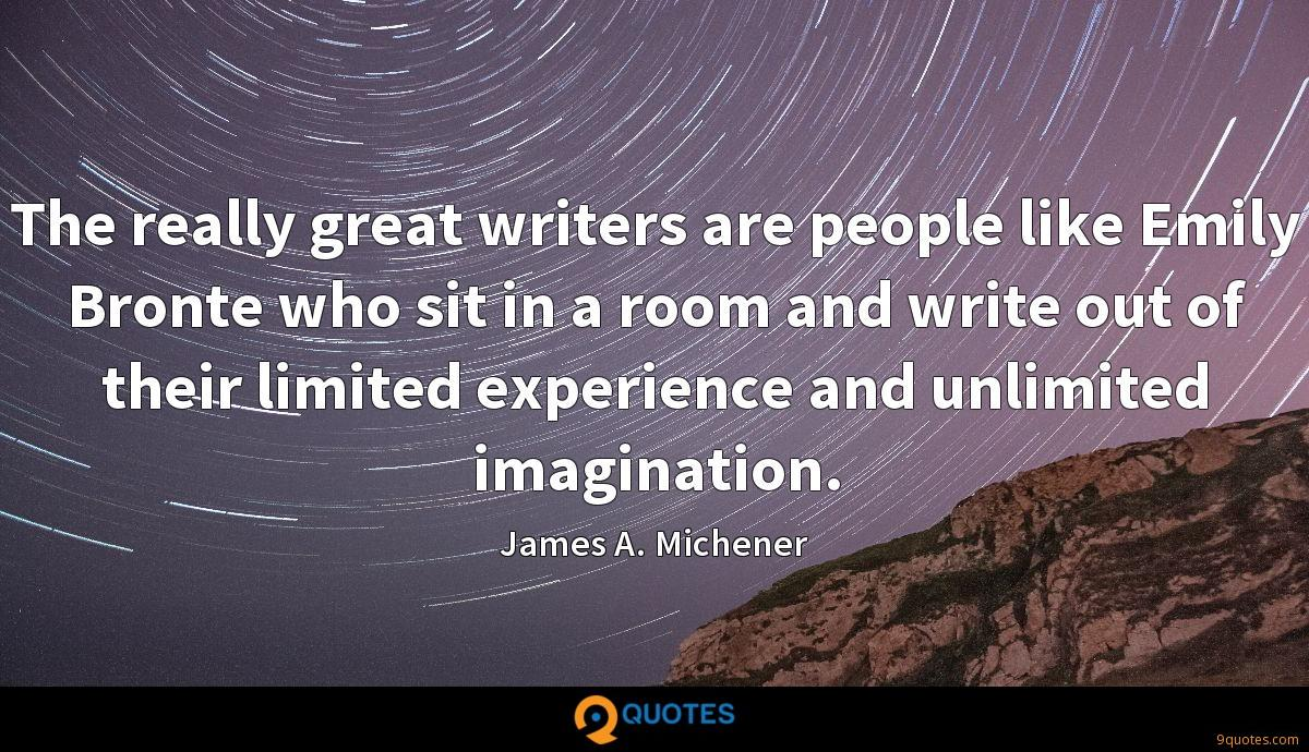 The really great writers are people like Emily Bronte who sit in a room and write out of their limited experience and unlimited imagination.