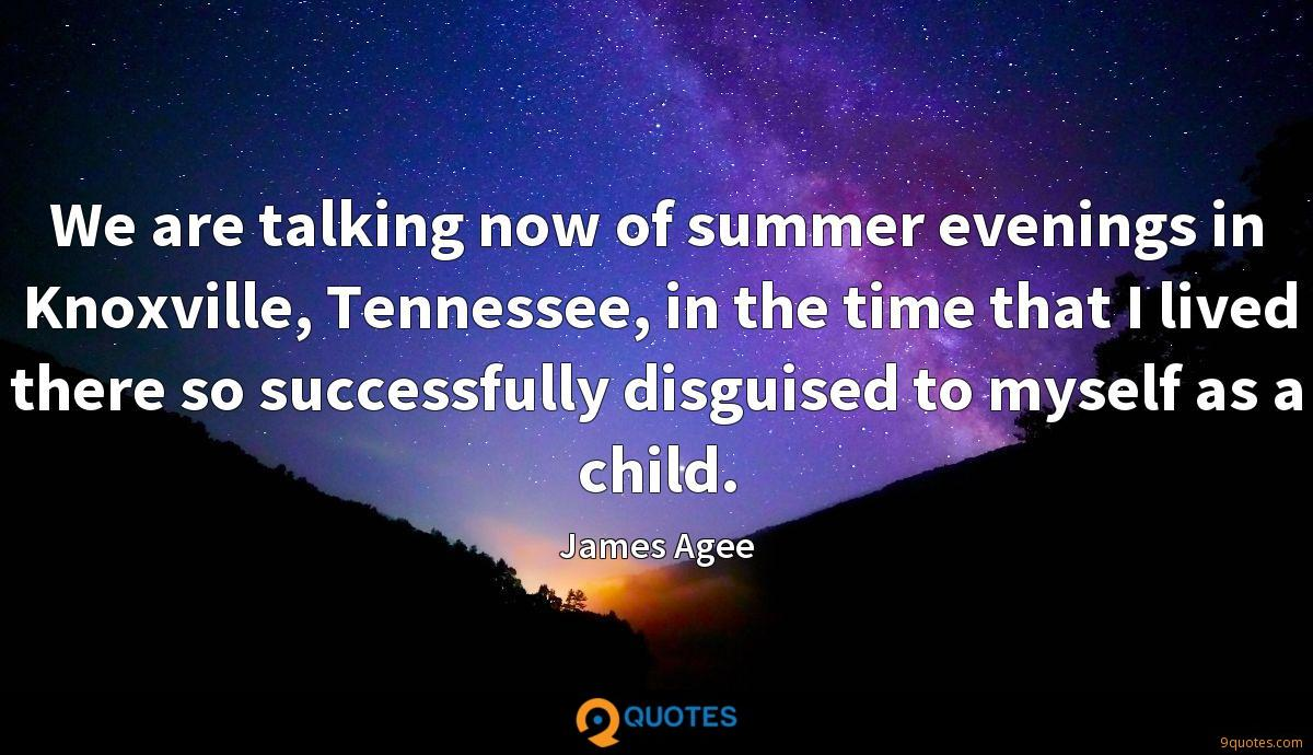 We are talking now of summer evenings in Knoxville, Tennessee, in the time that I lived there so successfully disguised to myself as a child.