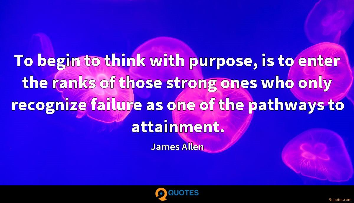 To begin to think with purpose, is to enter the ranks of those strong ones who only recognize failure as one of the pathways to attainment.