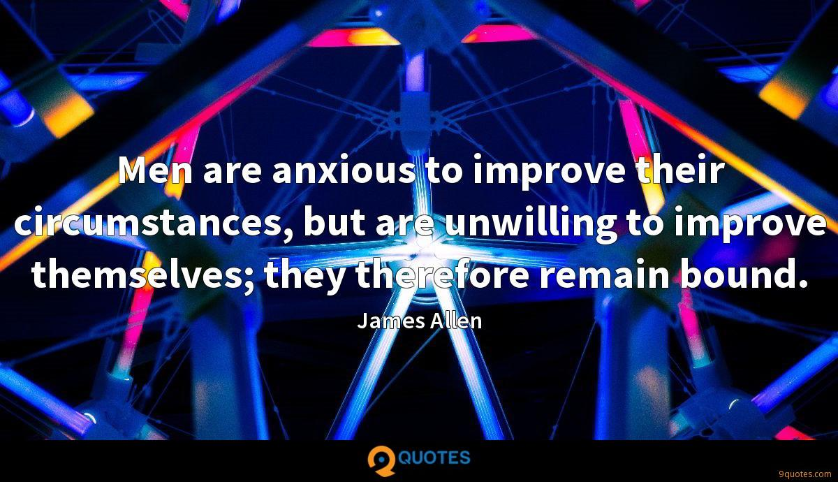 Men are anxious to improve their circumstances, but are unwilling to improve themselves; they therefore remain bound.