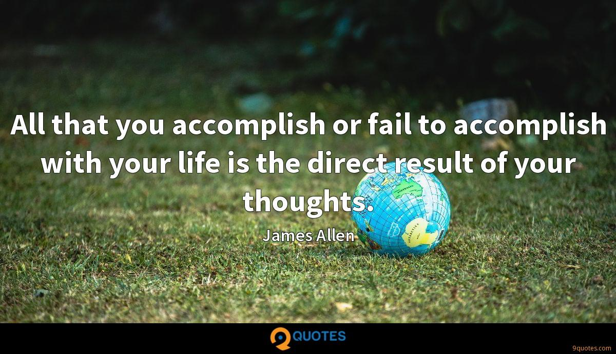 All that you accomplish or fail to accomplish with your life is the direct result of your thoughts.